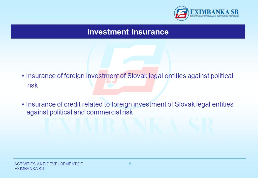 ACTIVITIES AND DEVELOPMENT OF EXIMBANKA SR 9 Investment Insurance Insurance of foreign investment of Slovak legal entities against political risk Insu