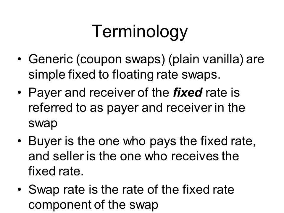 Terminology Generic (coupon swaps) (plain vanilla) are simple fixed to floating rate swaps.