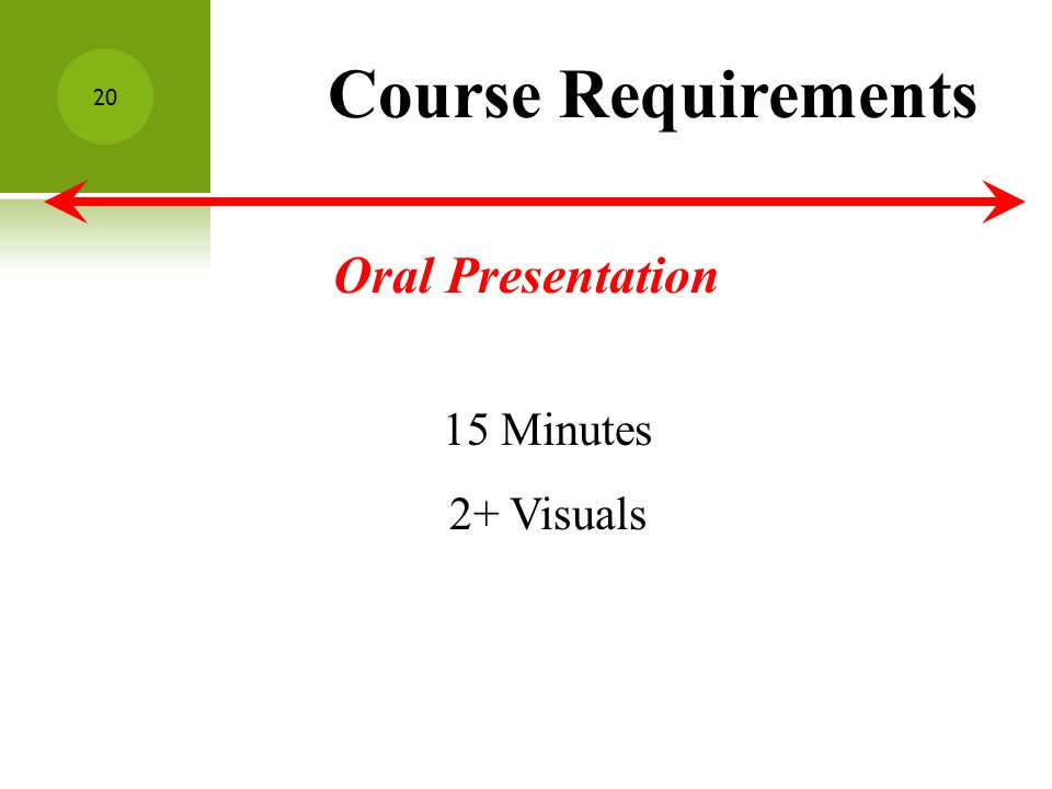 Course Requirements Oral Presentation 15 Minutes 2+ Visuals 20