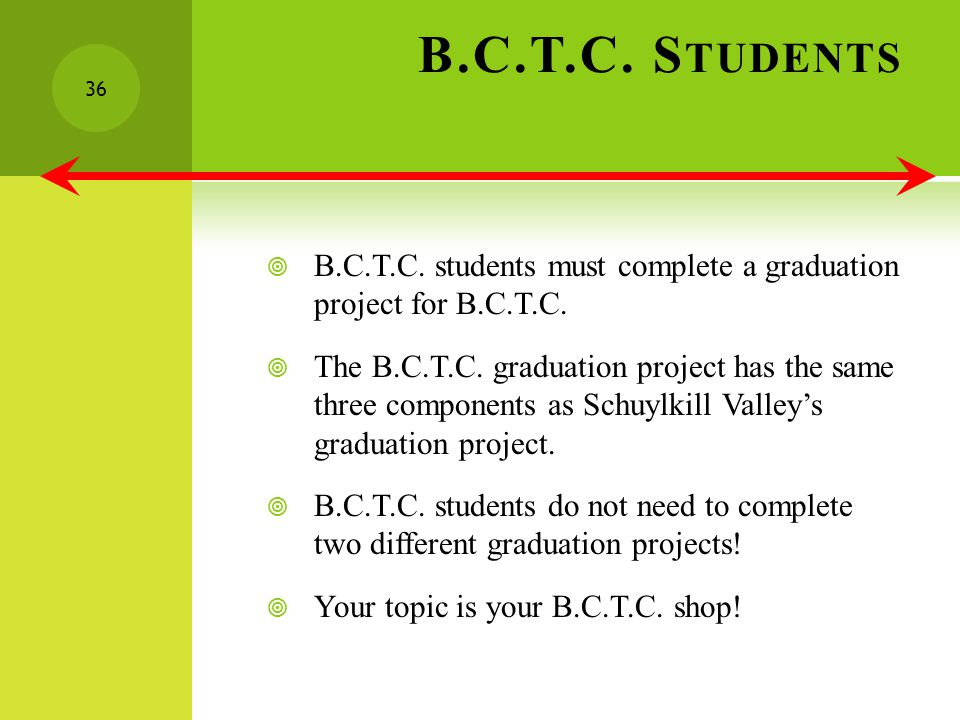 B.C.T.C. S TUDENTS B.C.T.C. students must complete a graduation project for B.C.T.C.