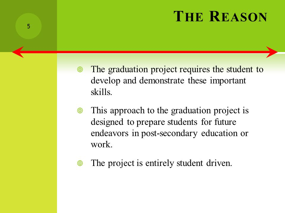 T HE R EASON The graduation project requires the student to develop and demonstrate these important skills.