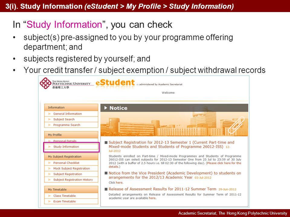 Academic Secretariat, The Hong Kong Polytechnic University In Study Information, you can check subject(s) pre-assigned to you by your programme offering department; and subjects registered by yourself; and Your credit transfer / subject exemption / subject withdrawal records 3(i).