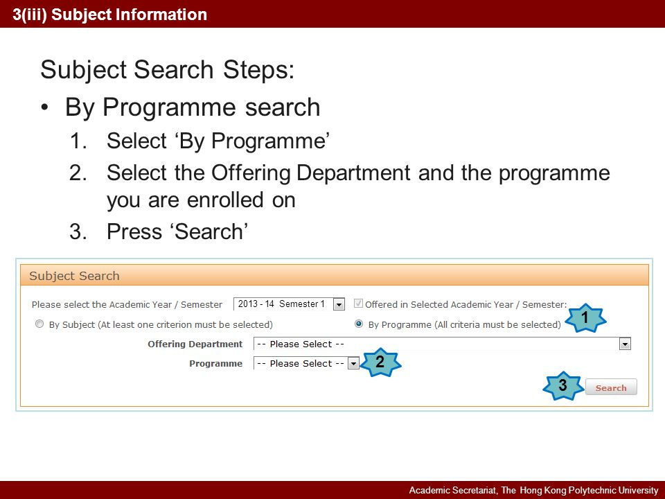 Academic Secretariat, The Hong Kong Polytechnic University Subject Search Steps: By Programme search 1.Select By Programme 2.Select the Offering Department and the programme you are enrolled on 3.Press Search 1 2 3(iii) Subject Information 3 2013 - 14 Semester 1