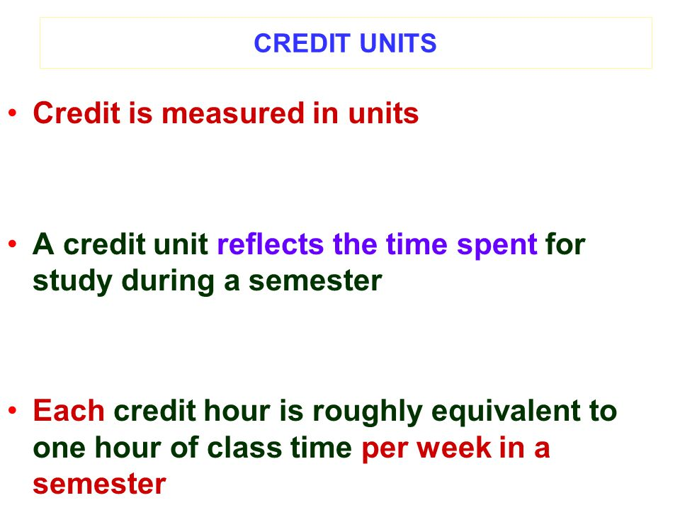 CREDIT UNITS Credit is measured in units A credit unit reflects the time spent for study during a semester Each credit hour is roughly equivalent to one hour of class time per week in a semester