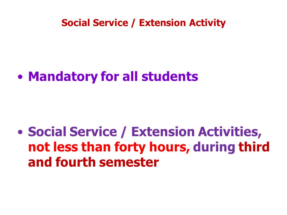 Social Service / Extension Activity Mandatory for all students Social Service / Extension Activities, not less than forty hours, during third and fourth semester