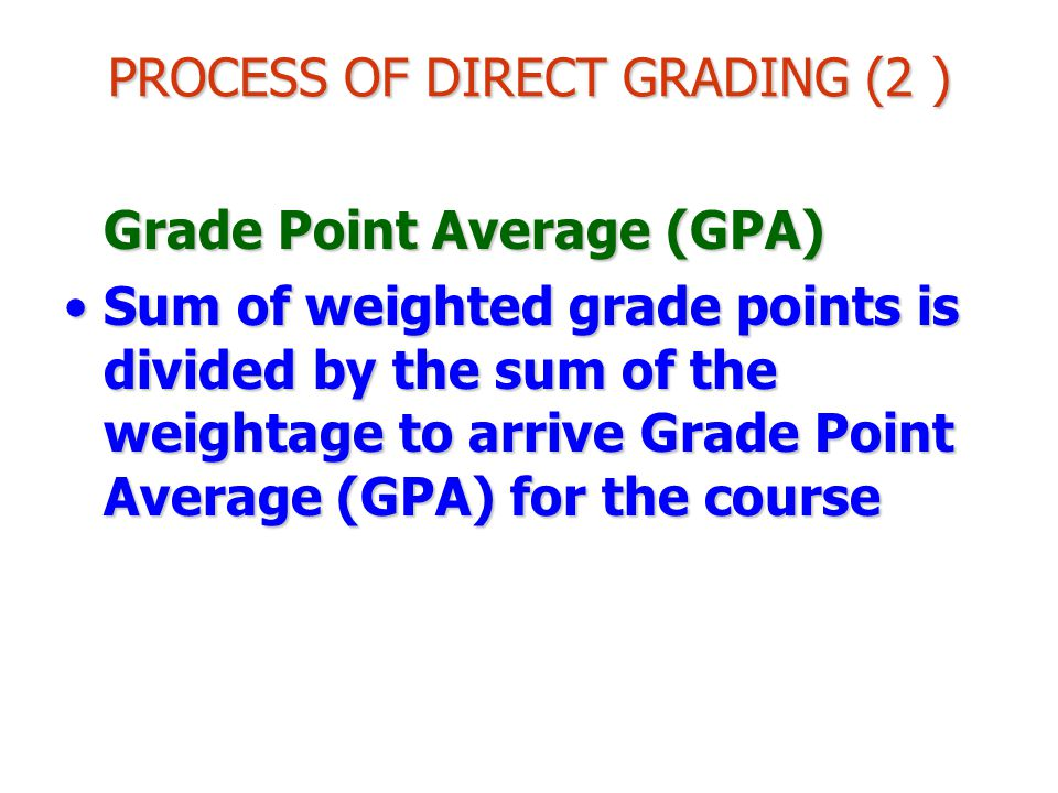 PROCESS OF DIRECT GRADING (2 ) Grade Point Average (GPA) Sum of weighted grade points is divided by the sum of the weightage to arrive Grade Point Average (GPA) for the courseSum of weighted grade points is divided by the sum of the weightage to arrive Grade Point Average (GPA) for the course