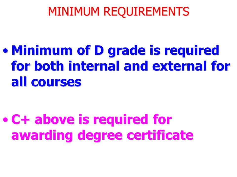 MINIMUM REQUIREMENTS Minimum of D grade is required for both internal and external for all coursesMinimum of D grade is required for both internal and external for all courses C+ above is required for awarding degree certificateC+ above is required for awarding degree certificate