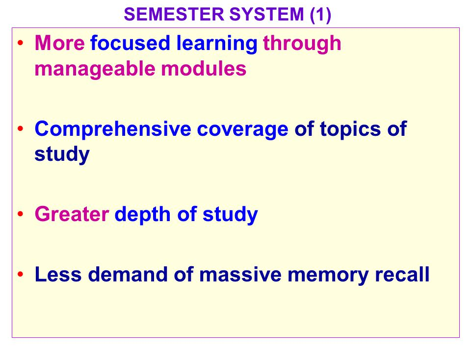 SEMESTER SYSTEM (1) More focused learning through manageable modules Comprehensive coverage of topics of study Greater depth of study Less demand of massive memory recall