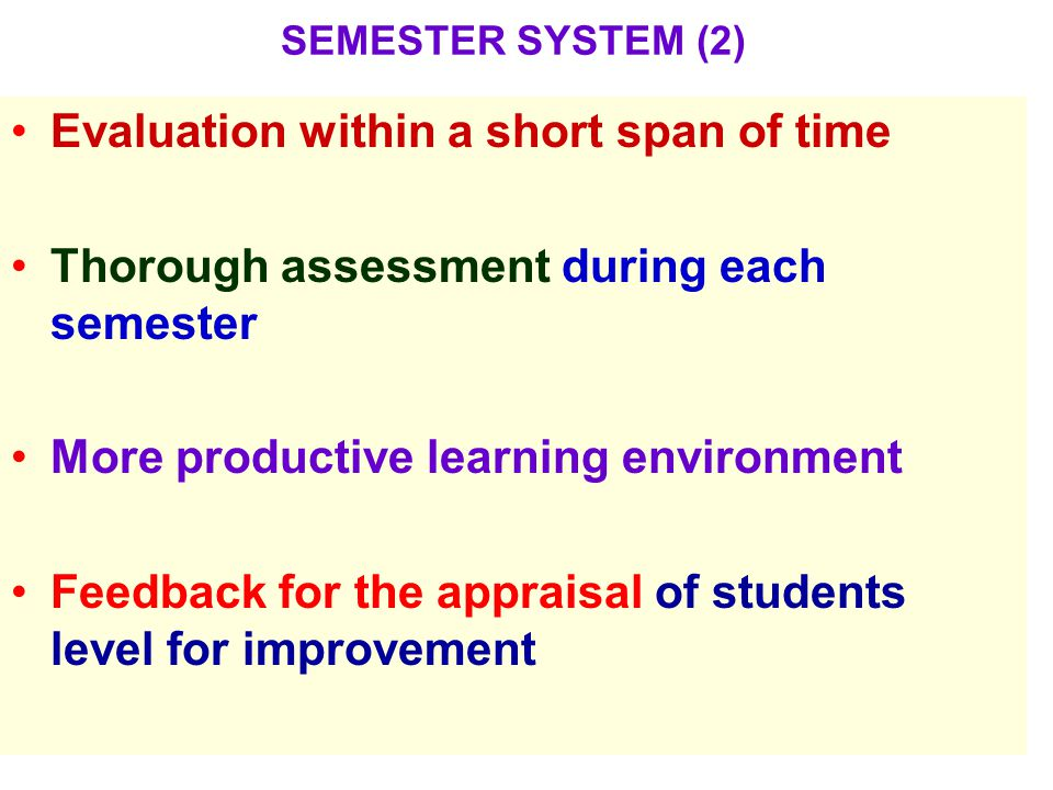 SEMESTER SYSTEM (2) Evaluation within a short span of time Thorough assessment during each semester More productive learning environment Feedback for the appraisal of students level for improvement