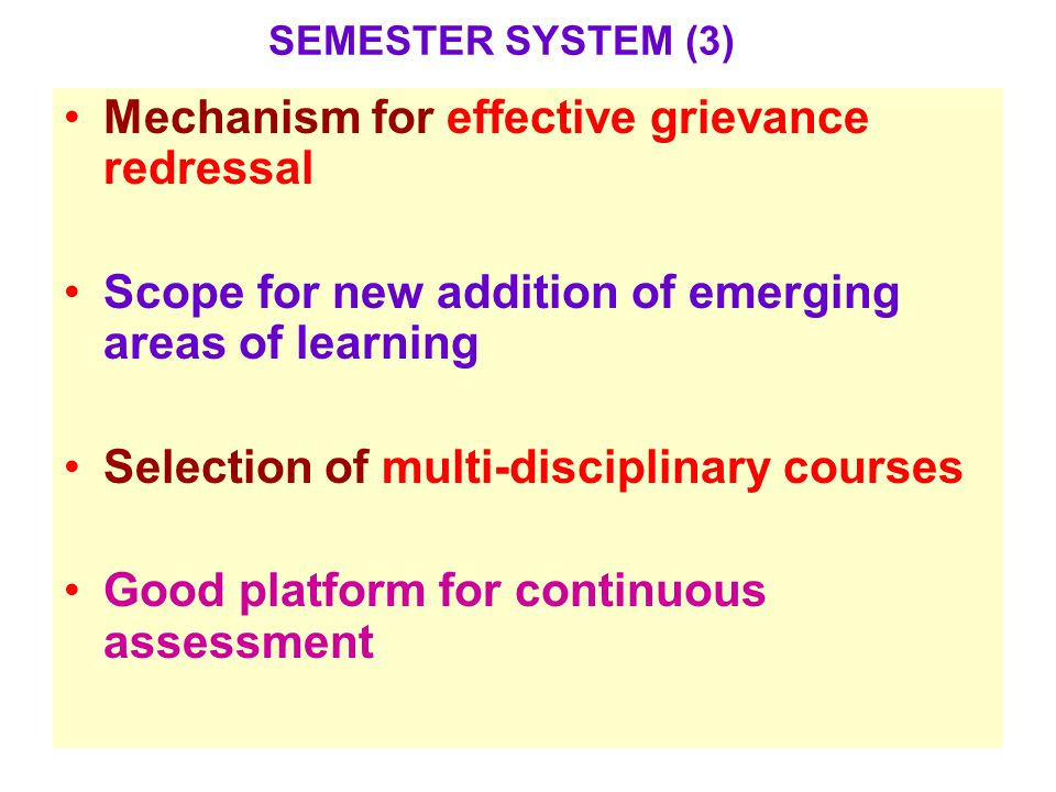Mechanism for effective grievance redressal Scope for new addition of emerging areas of learning Selection of multi-disciplinary courses Good platform for continuous assessment SEMESTER SYSTEM (3)