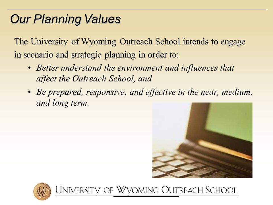 Our Planning Values The University of Wyoming Outreach School intends to engage in scenario and strategic planning in order to: Better understand the environment and influences that affect the Outreach School, and Be prepared, responsive, and effective in the near, medium, and long term.