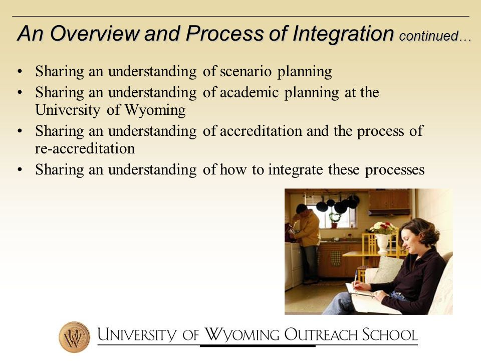 Sharing an understanding of scenario planning Sharing an understanding of academic planning at the University of Wyoming Sharing an understanding of accreditation and the process of re-accreditation Sharing an understanding of how to integrate these processes An Overview and Process of Integration continued…