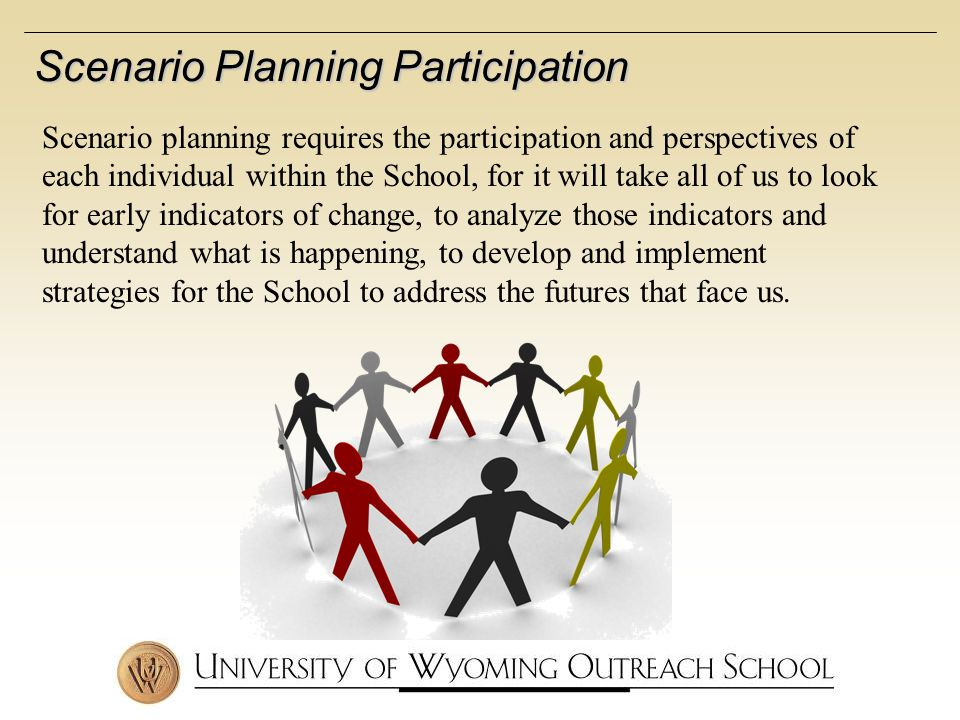 Scenario Planning Participation Scenario planning requires the participation and perspectives of each individual within the School, for it will take all of us to look for early indicators of change, to analyze those indicators and understand what is happening, to develop and implement strategies for the School to address the futures that face us.