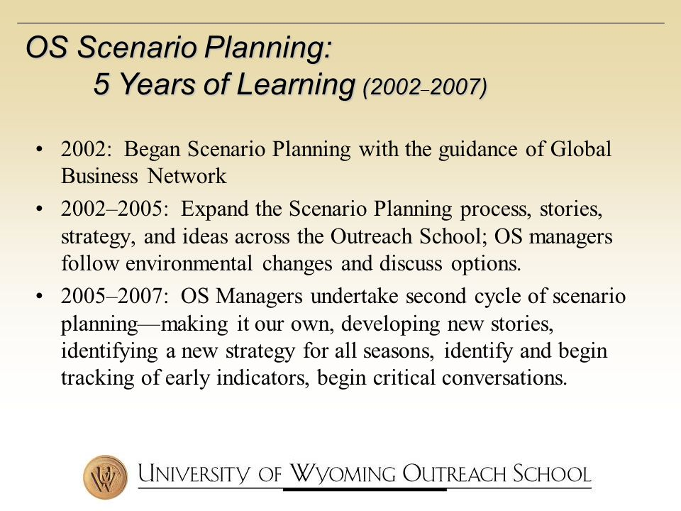 2002: Began Scenario Planning with the guidance of Global Business Network 2002–2005: Expand the Scenario Planning process, stories, strategy, and ideas across the Outreach School; OS managers follow environmental changes and discuss options.