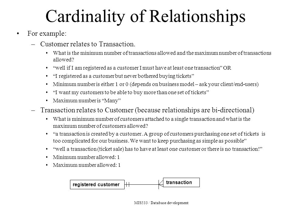 MIS533 / Database development Cardinality of Relationships For example: –Customer relates to Transaction.