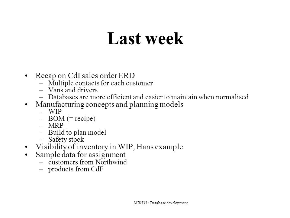 MIS533 / Database development Last week Recap on CdI sales order ERD –Multiple contacts for each customer –Vans and drivers –Databases are more efficient and easier to maintain when normalised Manufacturing concepts and planning models –WIP –BOM (= recipe) –MRP –Build to plan model –Safety stock Visibility of inventory in WIP, Hans example Sample data for assignment –customers from Northwind –products from CdF
