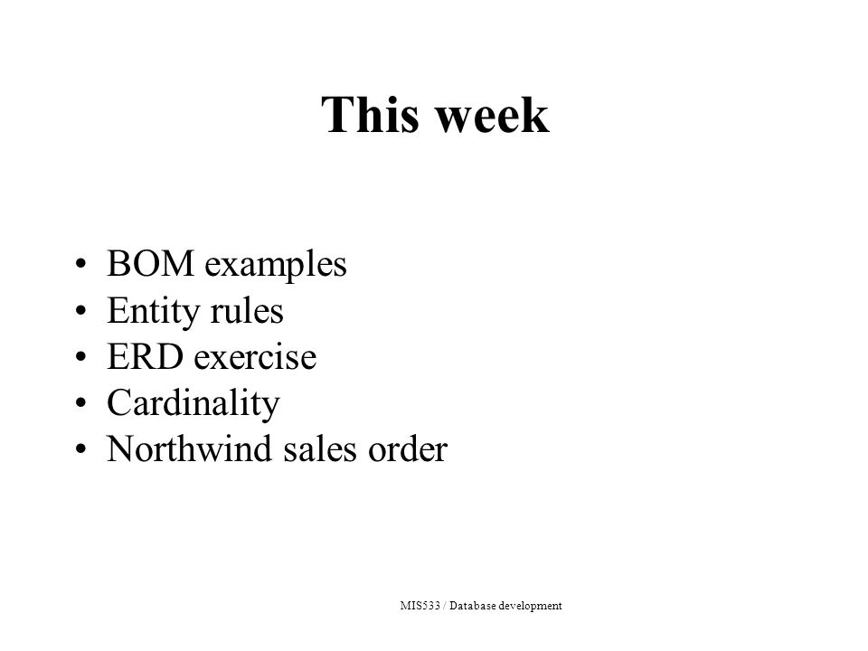 MIS533 / Database development This week BOM examples Entity rules ERD exercise Cardinality Northwind sales order