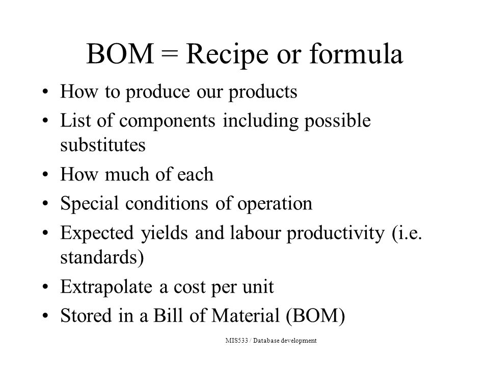 MIS533 / Database development BOM = Recipe or formula How to produce our products List of components including possible substitutes How much of each Special conditions of operation Expected yields and labour productivity (i.e.