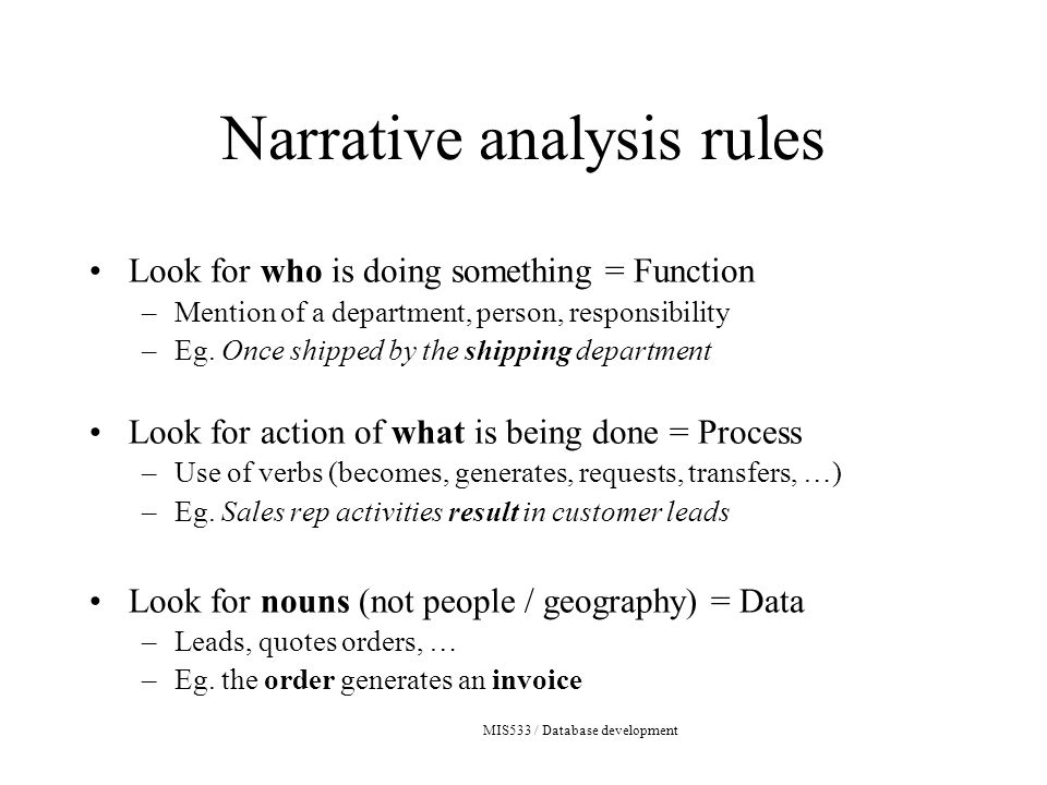 MIS533 / Database development Narrative analysis rules Look for who is doing something = Function –Mention of a department, person, responsibility –Eg.