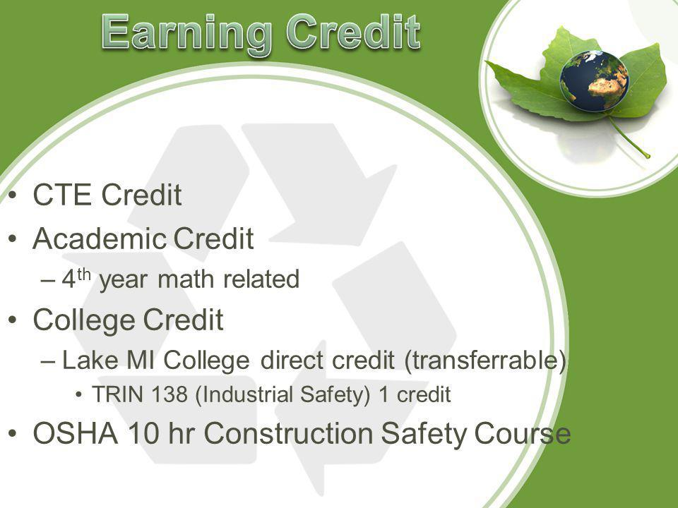 CTE Credit Academic Credit –4 th year math related College Credit –Lake MI College direct credit (transferrable) TRIN 138 (Industrial Safety) 1 credit OSHA 10 hr Construction Safety Course