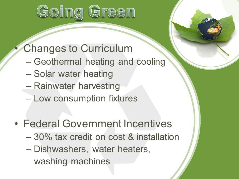 Changes to Curriculum –Geothermal heating and cooling –Solar water heating –Rainwater harvesting –Low consumption fixtures Federal Government Incentives –30% tax credit on cost & installation –Dishwashers, water heaters, washing machines