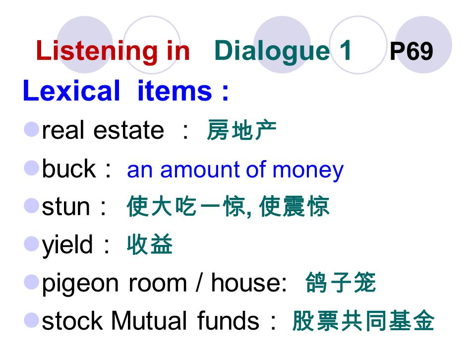 Listening in Dialogue 1 P69 Lexical items : real estate buck : an amount of money stun, yield : pigeon room / house: stock Mutual funds :