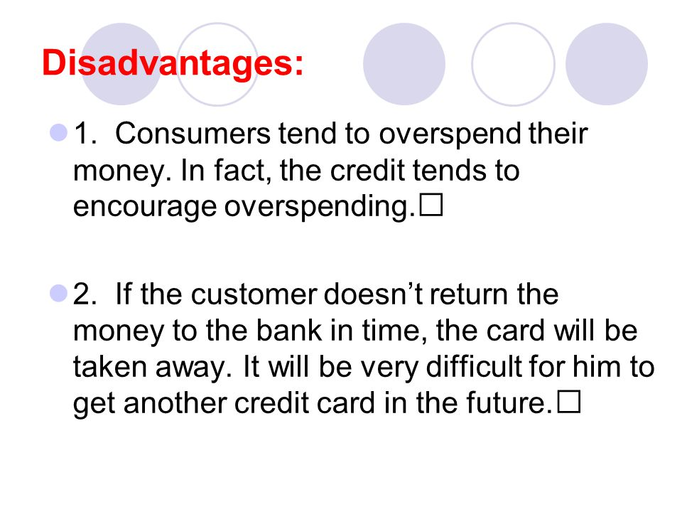Disadvantages: 1. Consumers tend to overspend their money.