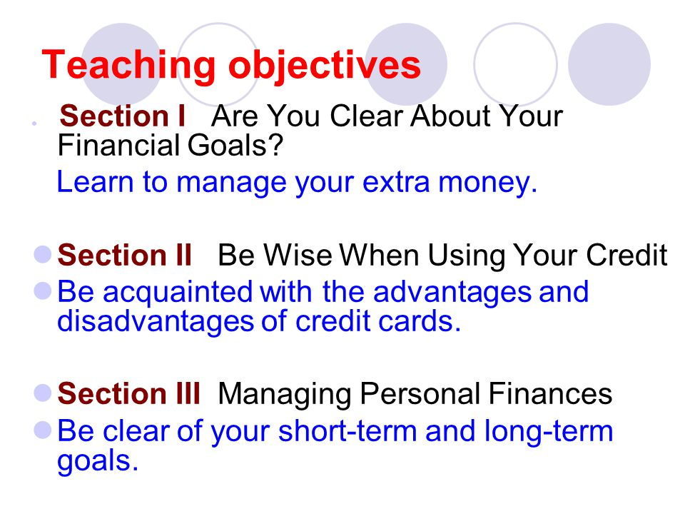 Teaching objectives Section I Are You Clear About Your Financial Goals? Learn to manage your extra money. Section II Be Wise When Using Your Credit Be