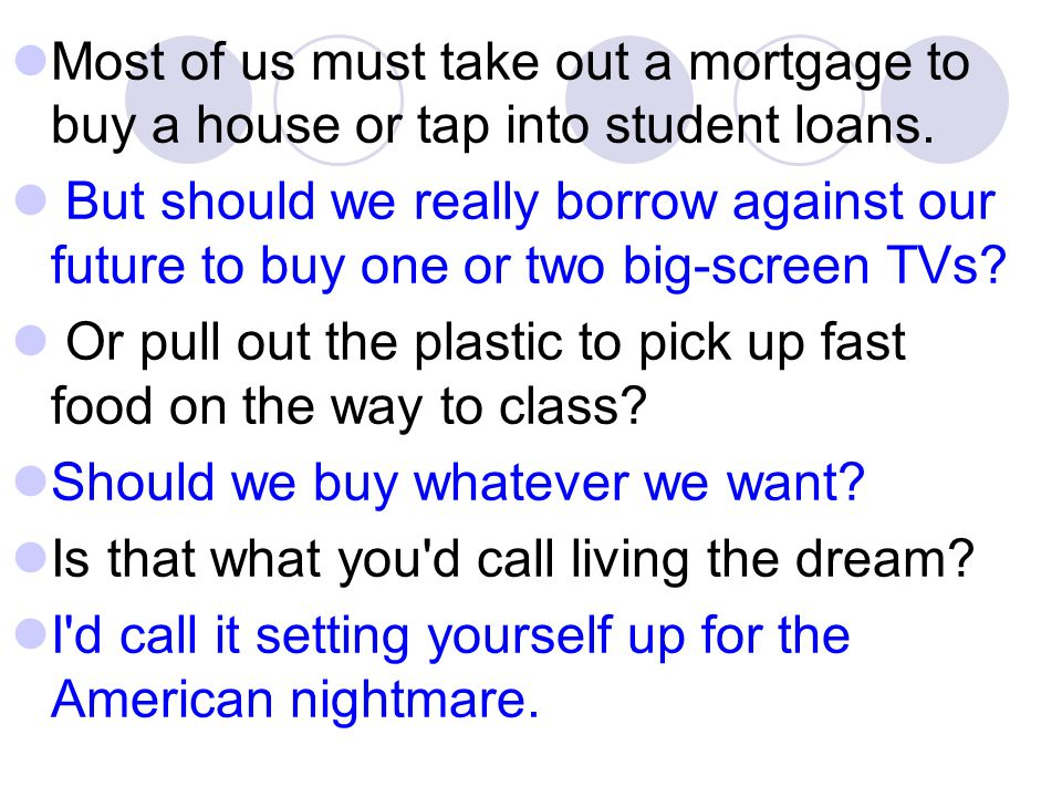 Most of us must take out a mortgage to buy a house or tap into student loans. But should we really borrow against our future to buy one or two big-scr