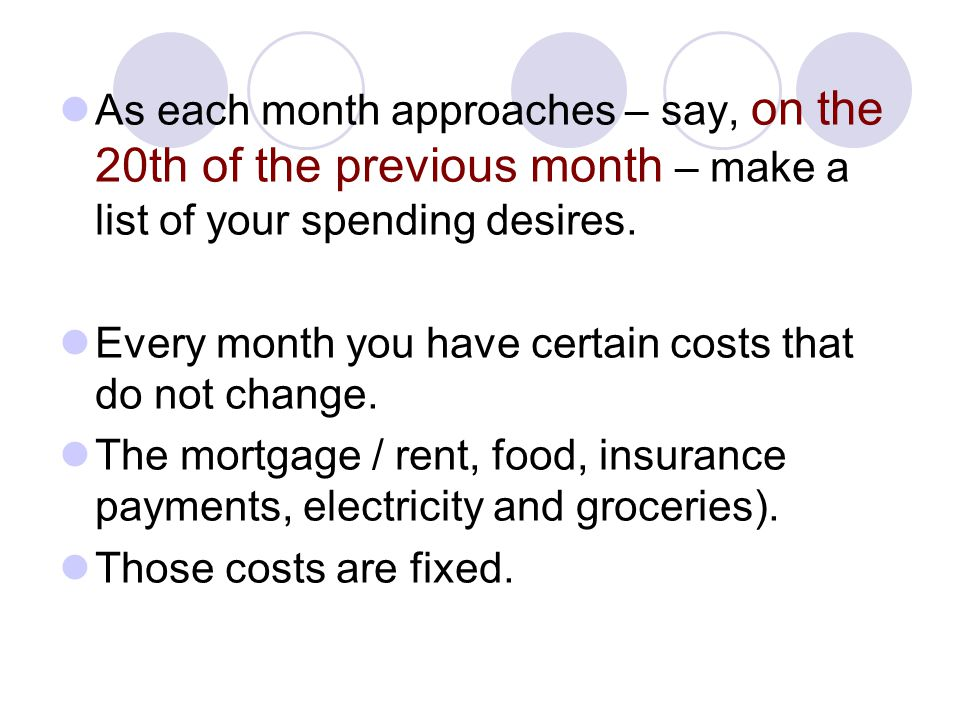 As each month approaches – say, on the 20th of the previous month – make a list of your spending desires. Every month you have certain costs that do n