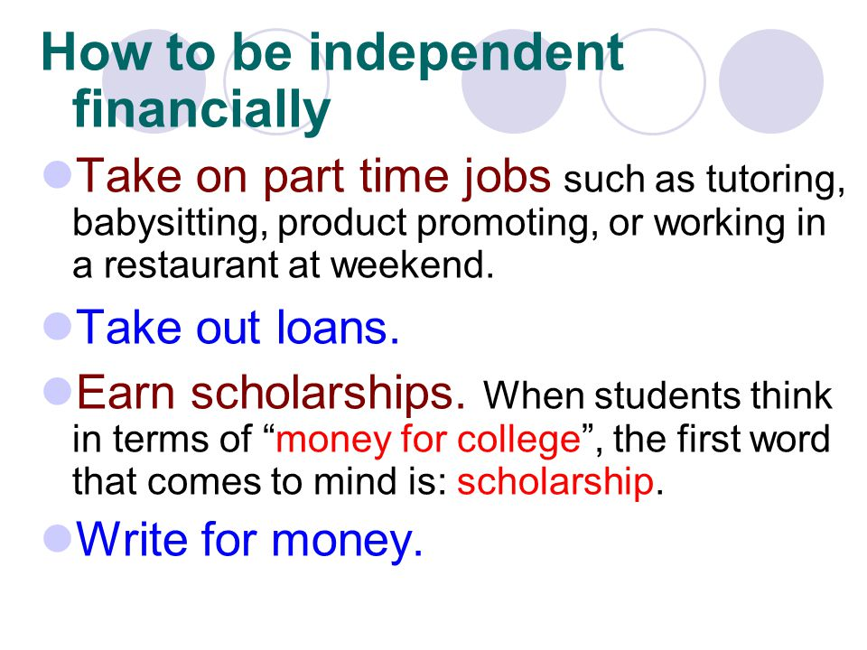 How to be independent financially Take on part time jobs such as tutoring, babysitting, product promoting, or working in a restaurant at weekend. Take