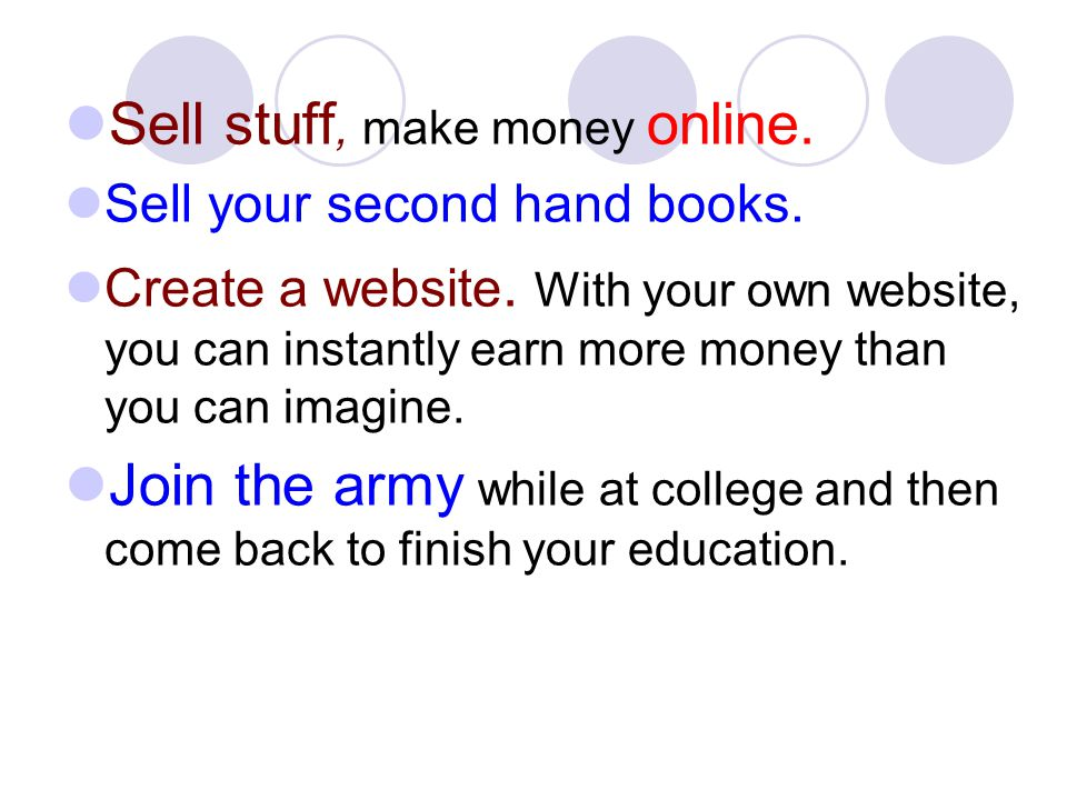 Sell stuff, make money online. Sell your second hand books. Create a website. With your own website, you can instantly earn more money than you can im