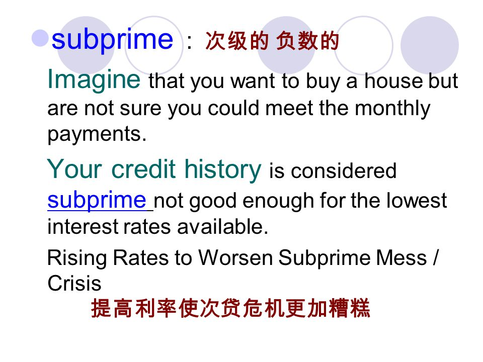 subprime : Imagine that you want to buy a house but are not sure you could meet the monthly payments.