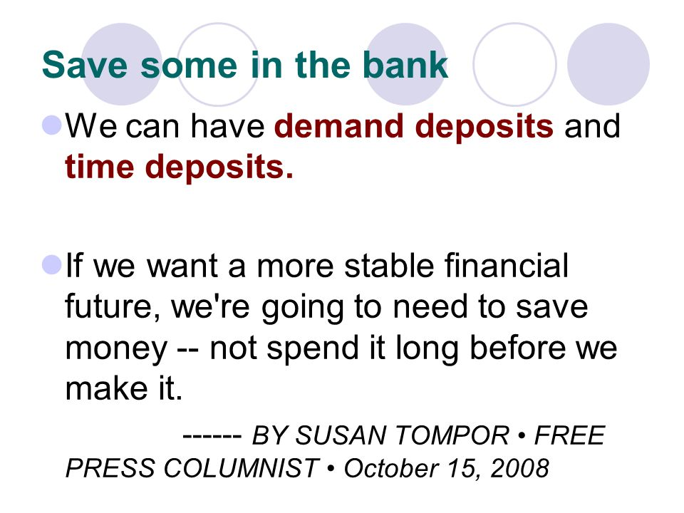 Save some in the bank We can have demand deposits and time deposits. If we want a more stable financial future, we're going to need to save money -- n