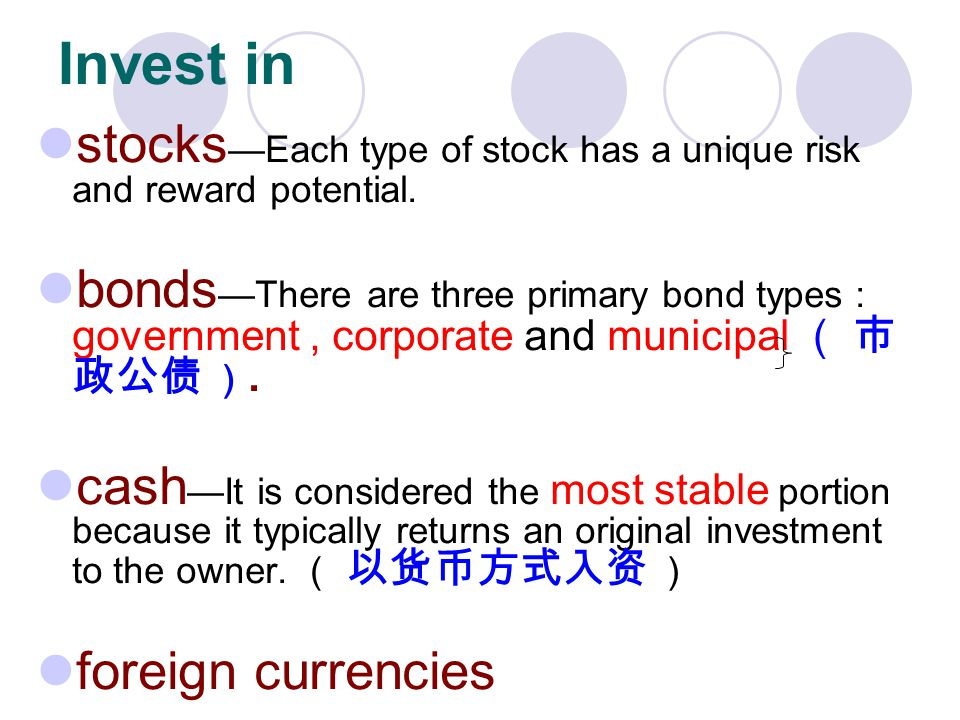 stocks Each type of stock has a unique risk and reward potential. bonds There are three primary bond types : government, corporate and municipal. cash