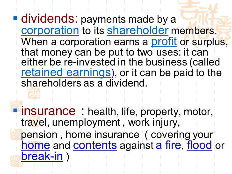 dividends: payments made by a corporation to its shareholder members. When a corporation earns a profit or surplus, that money can be put to two uses: