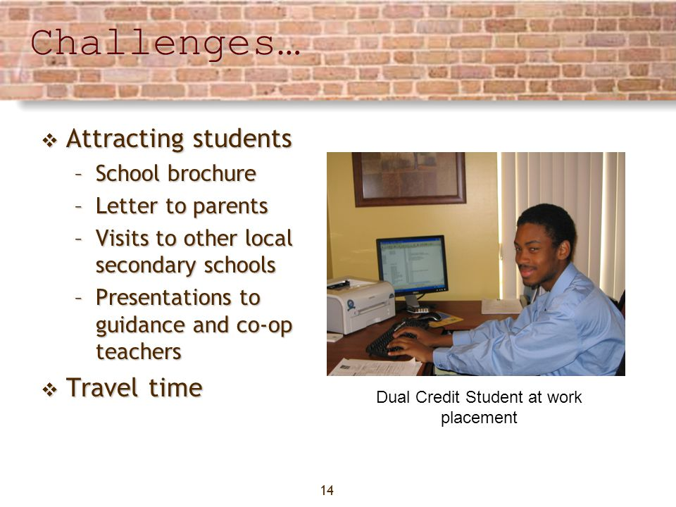 14Challenges… Attracting students Attracting students –School brochure –Letter to parents –Visits to other local secondary schools –Presentations to guidance and co-op teachers Travel time Travel time Dual Credit Student at work placement