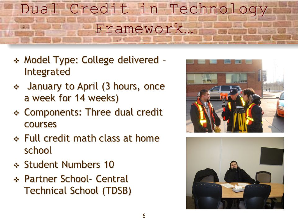 6 Dual Credit in Technology Framework… Model Type: College delivered – Integrated Model Type: College delivered – Integrated January to April (3 hours, once a week for 14 weeks) January to April (3 hours, once a week for 14 weeks) Components: Three dual credit courses Components: Three dual credit courses Full credit math class at home school Full credit math class at home school Student Numbers 10 Student Numbers 10 Partner School- Central Technical School (TDSB) Partner School- Central Technical School (TDSB)