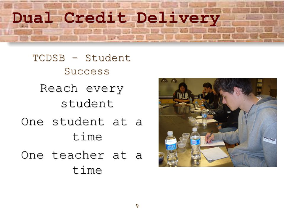 9 Dual Credit Delivery TCDSB – Student Success Reach every student One student at a time One teacher at a time