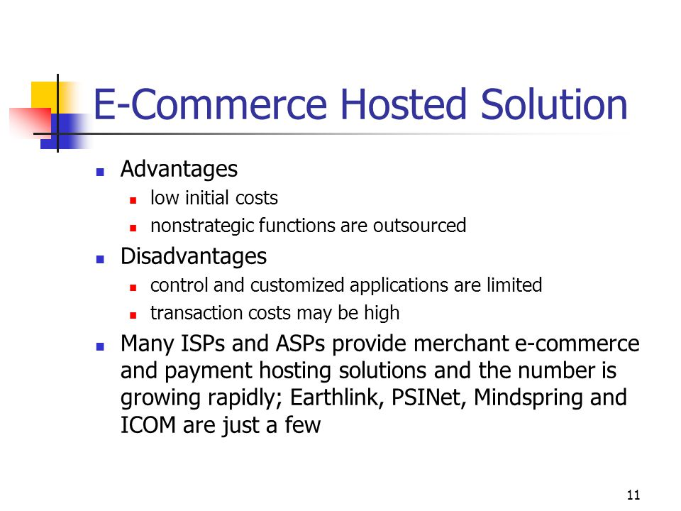 11 E-Commerce Hosted Solution Advantages low initial costs nonstrategic functions are outsourced Disadvantages control and customized applications are