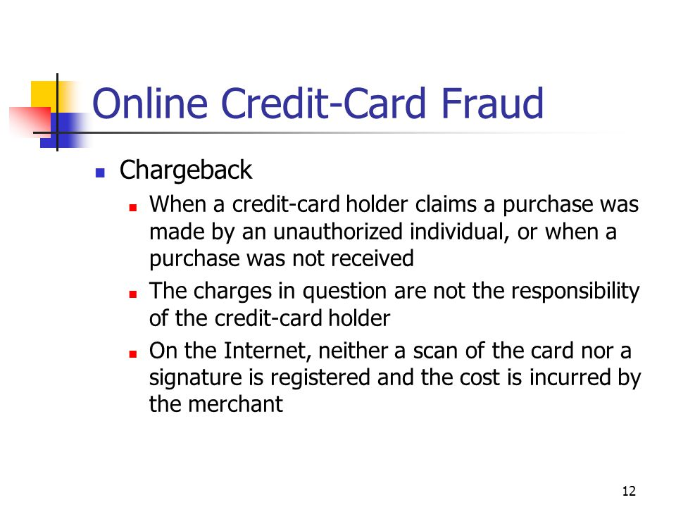 12 Online Credit-Card Fraud Chargeback When a credit-card holder claims a purchase was made by an unauthorized individual, or when a purchase was not