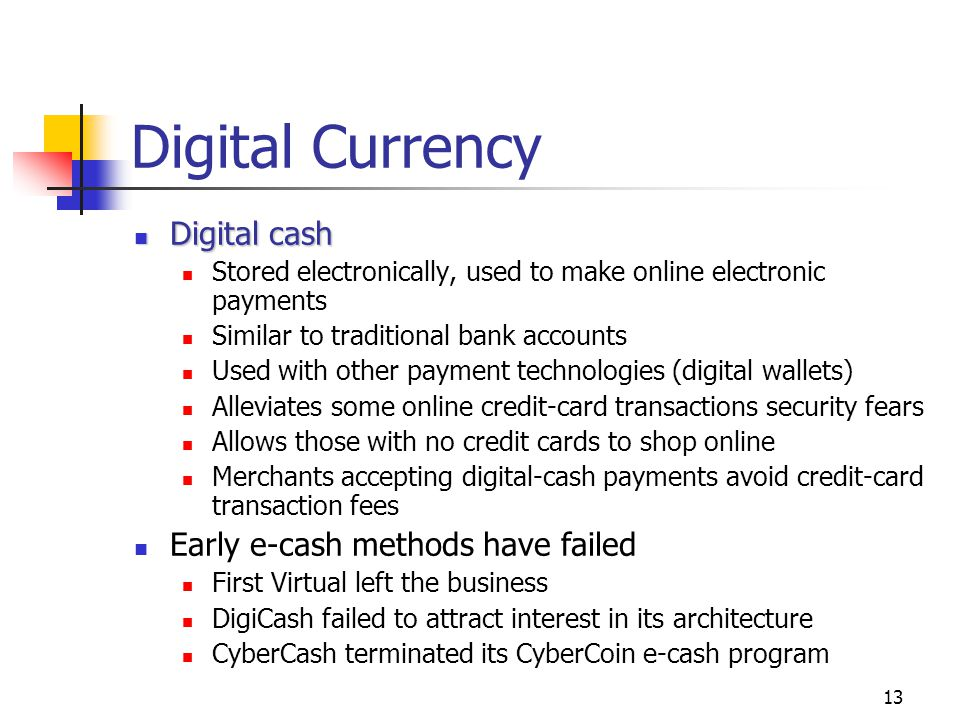 13 Digital Currency Digital cash Digital cash Stored electronically, used to make online electronic payments Similar to traditional bank accounts Used