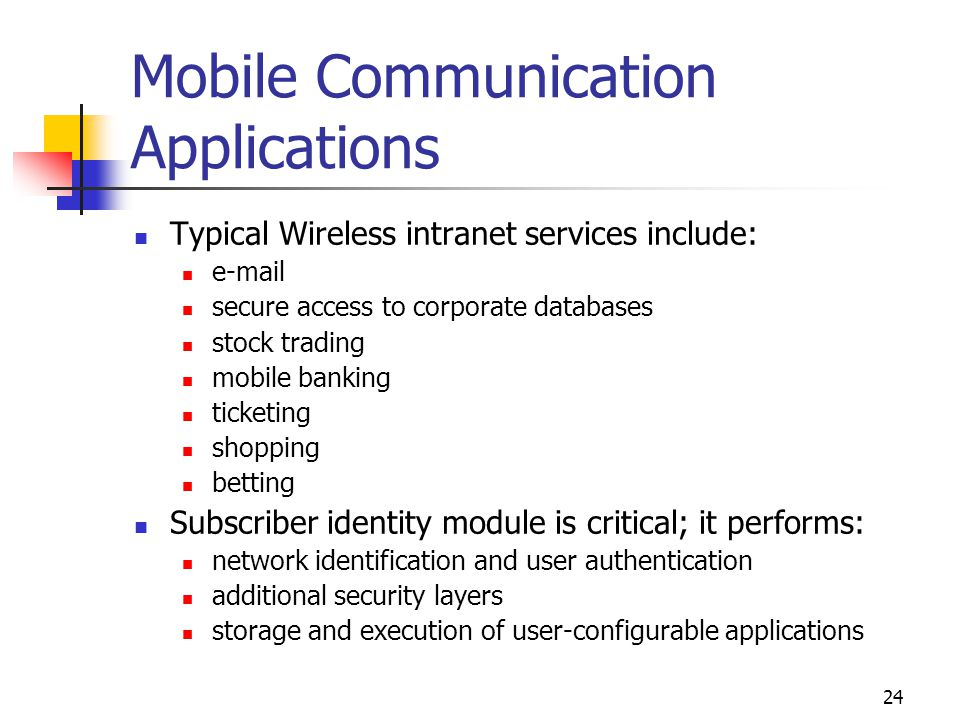 24 Mobile Communication Applications Typical Wireless intranet services include: e-mail secure access to corporate databases stock trading mobile bank