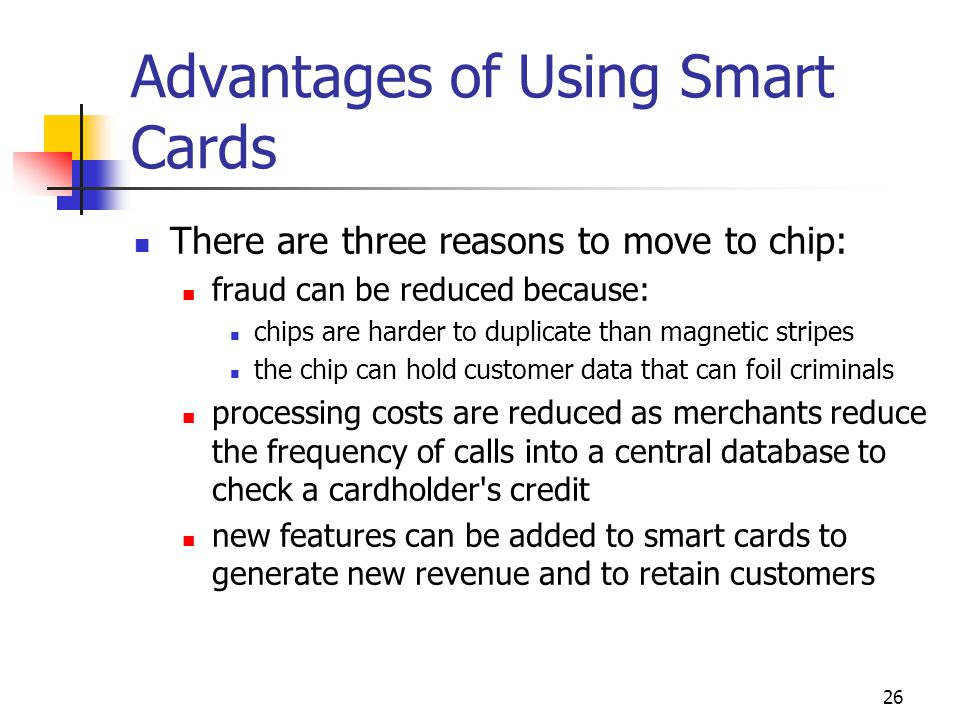 26 Advantages of Using Smart Cards There are three reasons to move to chip: fraud can be reduced because: chips are harder to duplicate than magnetic