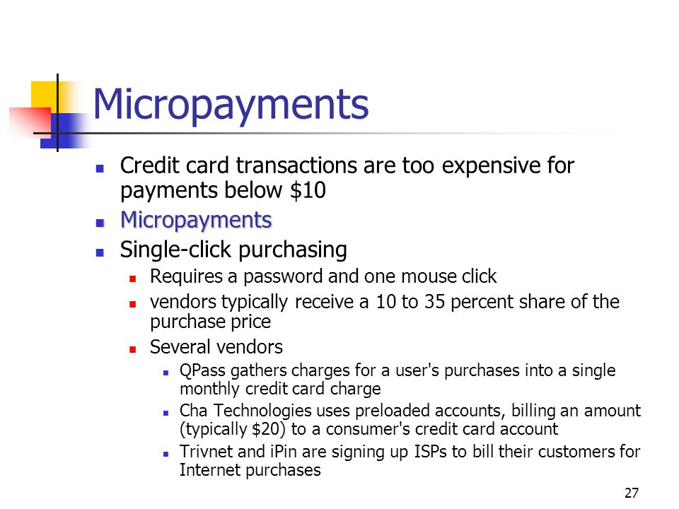 27 Micropayments Credit card transactions are too expensive for payments below $10 Micropayments Micropayments Single-click purchasing Requires a pass