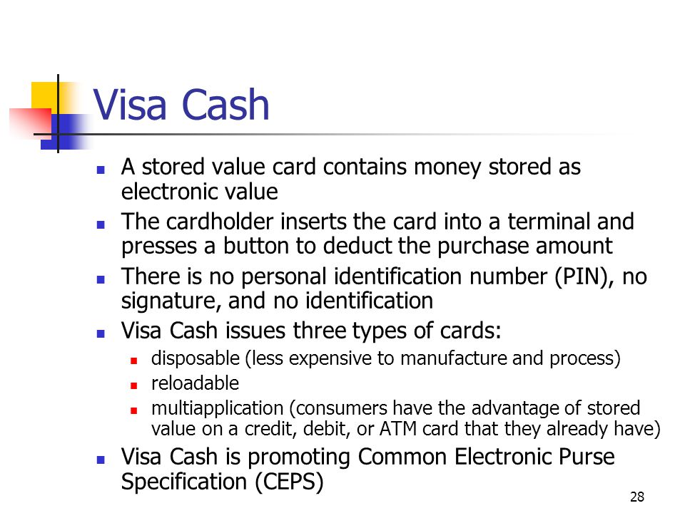 28 Visa Cash A stored value card contains money stored as electronic value The cardholder inserts the card into a terminal and presses a button to ded