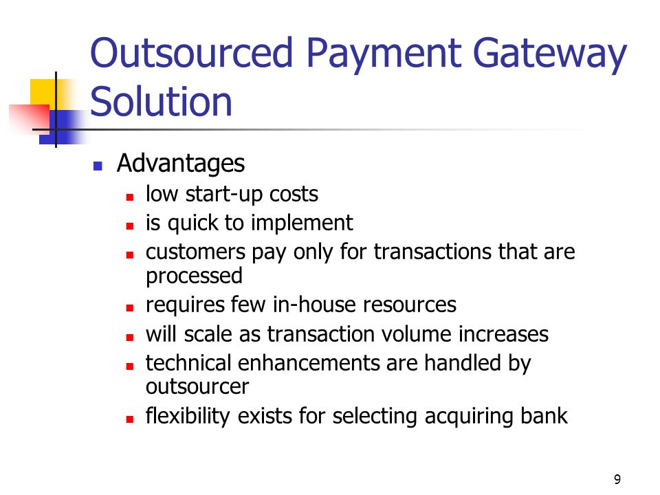 9 Outsourced Payment Gateway Solution Advantages low start-up costs is quick to implement customers pay only for transactions that are processed requi