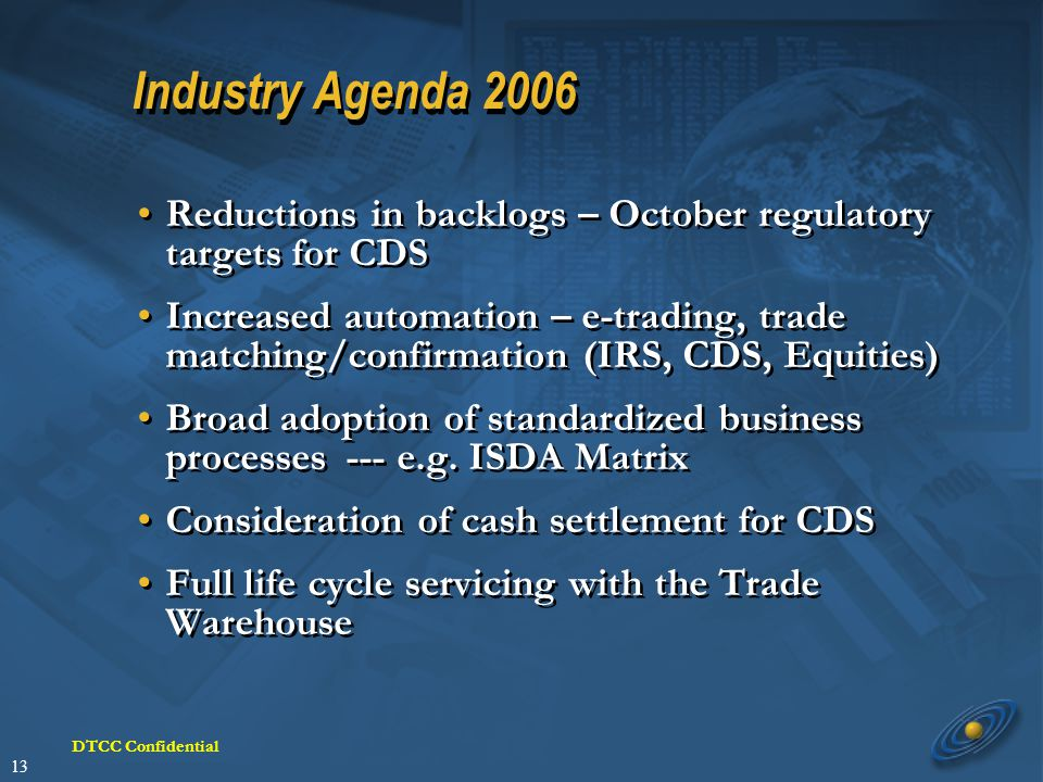 13 DTCC Confidential Industry Agenda 2006 Reductions in backlogs – October regulatory targets for CDS Increased automation – e-trading, trade matching/confirmation (IRS, CDS, Equities) Broad adoption of standardized business processes--- e.g.