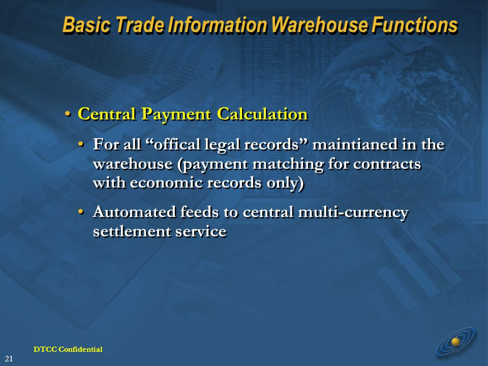 21 DTCC Confidential Basic Trade Information Warehouse Functions Central Payment Calculation For all offical legal records maintianed in the warehouse (payment matching for contracts with economic records only) Automated feeds to central multi-currency settlement service Central Payment Calculation For all offical legal records maintianed in the warehouse (payment matching for contracts with economic records only) Automated feeds to central multi-currency settlement service