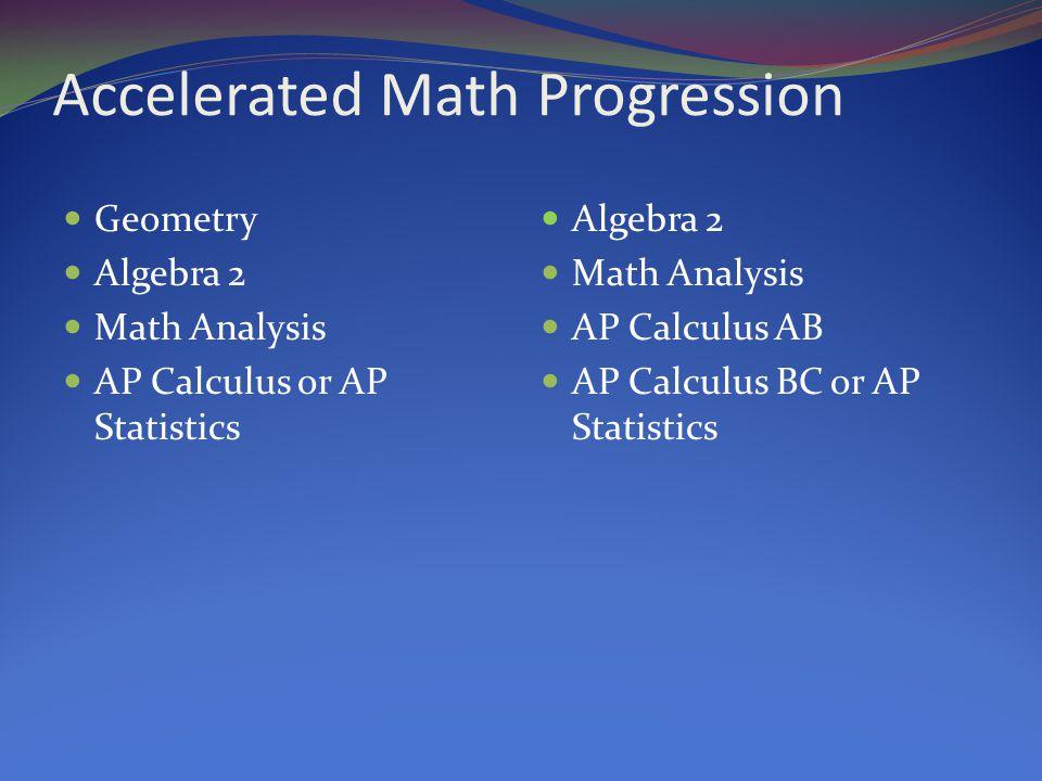 Accelerated Math Progression Geometry Algebra 2 Math Analysis AP Calculus or AP Statistics Algebra 2 Math Analysis AP Calculus AB AP Calculus BC or AP Statistics
